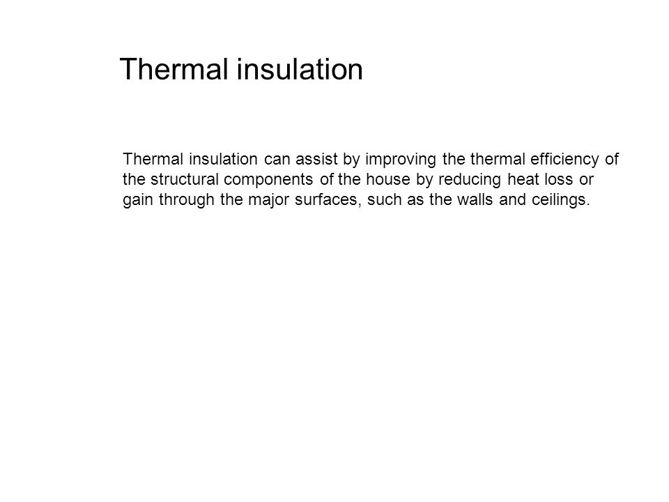 Thermal insulation Thermal insulation can assist by improving the thermal efficiency of the structural components of the house by reducing heat loss o