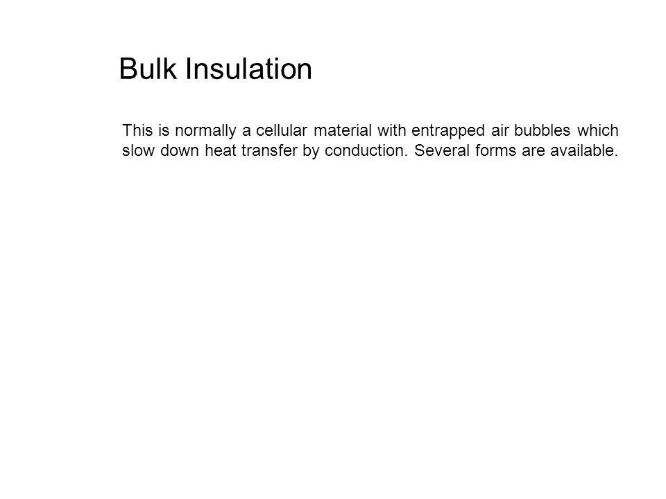 Bulk Insulation This is normally a cellular material with entrapped air bubbles which slow down heat transfer by conduction. Several forms are availab