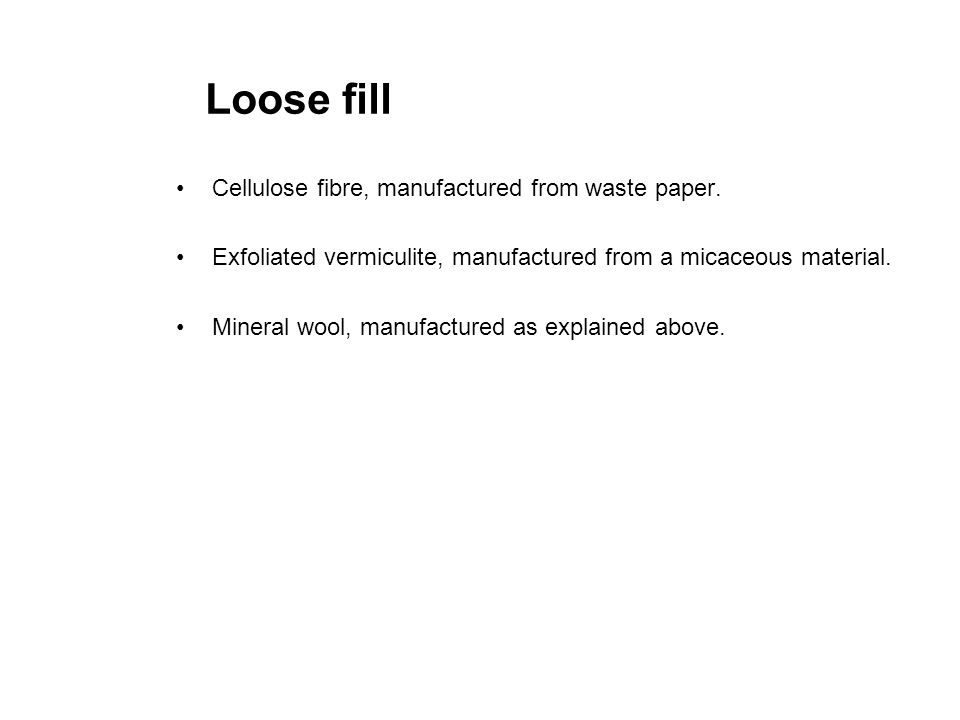 Loose fill Cellulose fibre, manufactured from waste paper. Exfoliated vermiculite, manufactured from a micaceous material. Mineral wool, manufactured