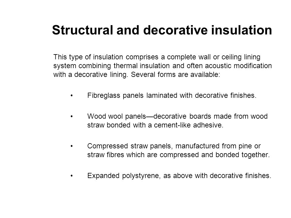Structural and decorative insulation This type of insulation comprises a complete wall or ceiling lining system combining thermal insulation and often