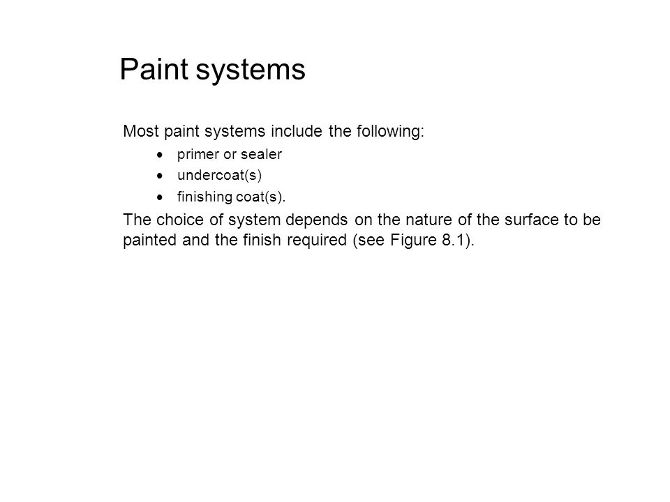 Paint systems Most paint systems include the following: primer or sealer undercoat(s) finishing coat(s). The choice of system depends on the nature of