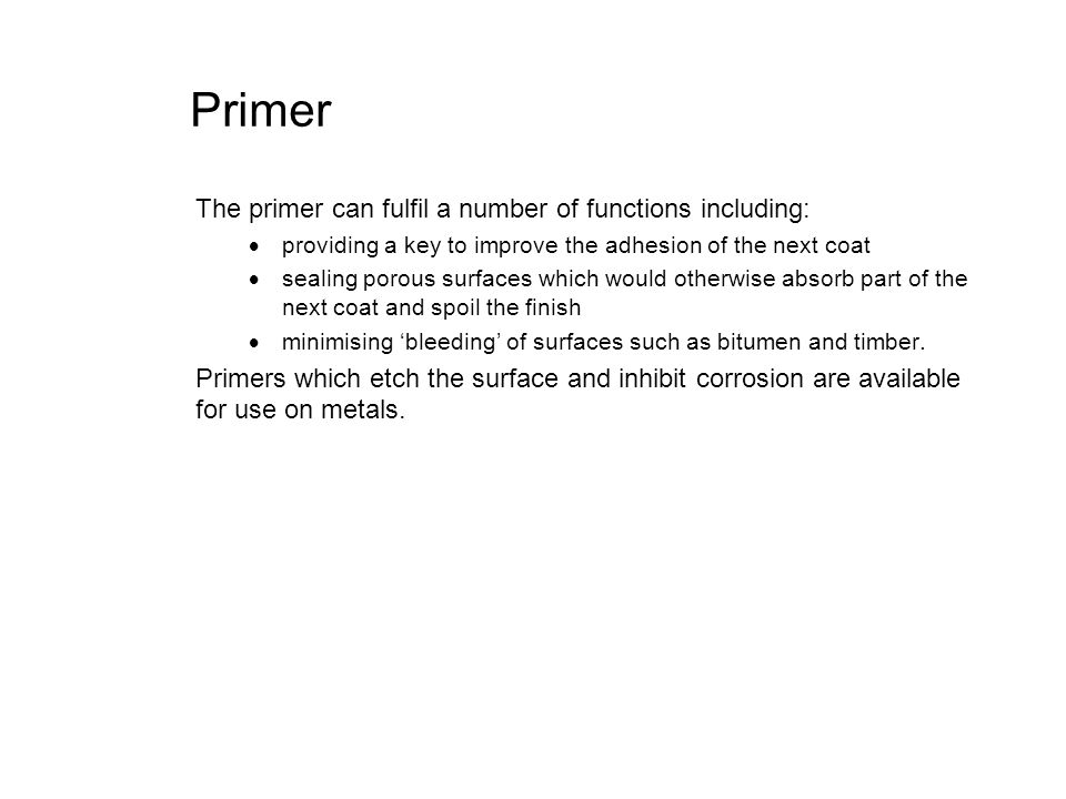 Primer The primer can fulfil a number of functions including: providing a key to improve the adhesion of the next coat sealing porous surfaces which w