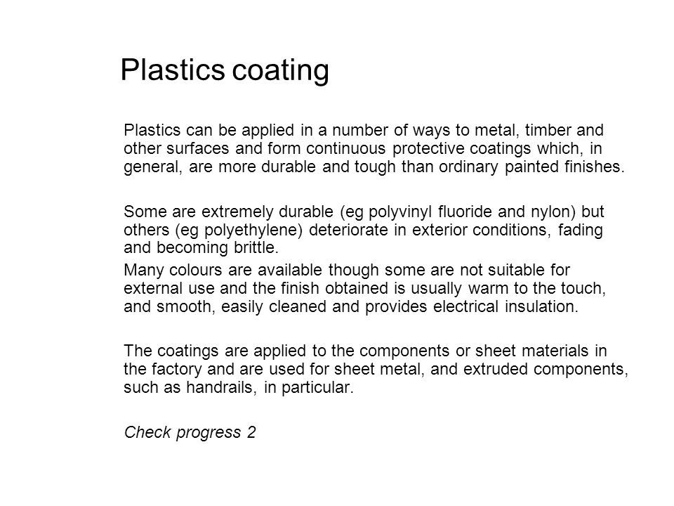Plastics coating Plastics can be applied in a number of ways to metal, timber and other surfaces and form continuous protective coatings which, in gen