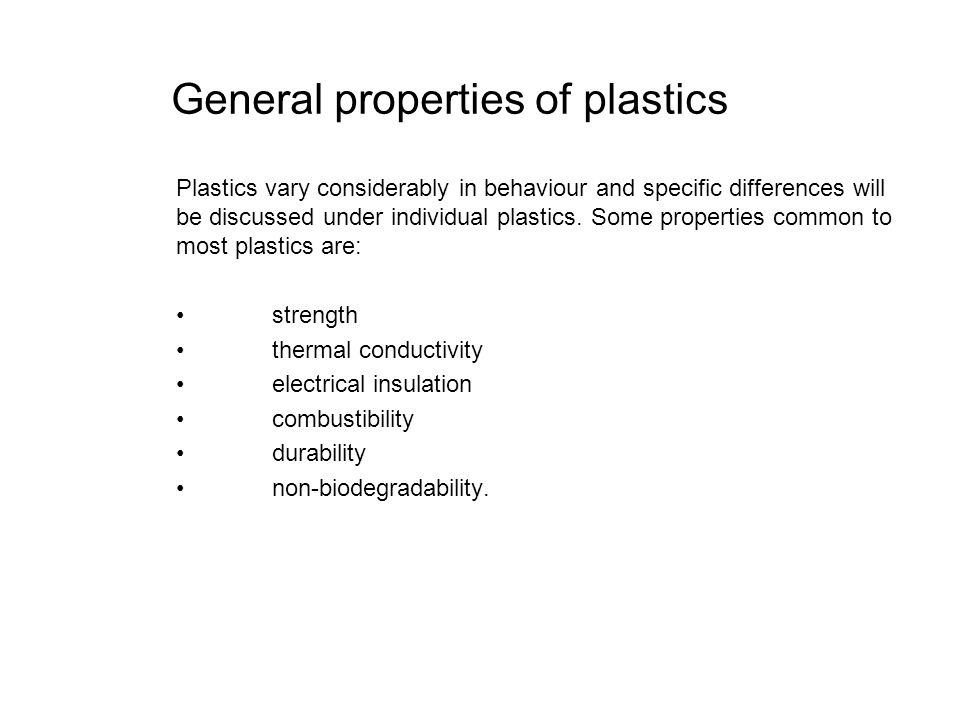 General properties of plastics Plastics vary considerably in behaviour and specific differences will be discussed under individual plastics. Some prop