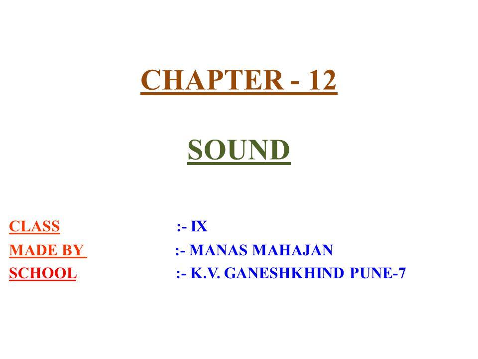 CHAPTER - 12 SOUND CLASS :- IX MADE BY :- MANAS MAHAJAN SCHOOL :- K.V. GANESHKHIND PUNE-7