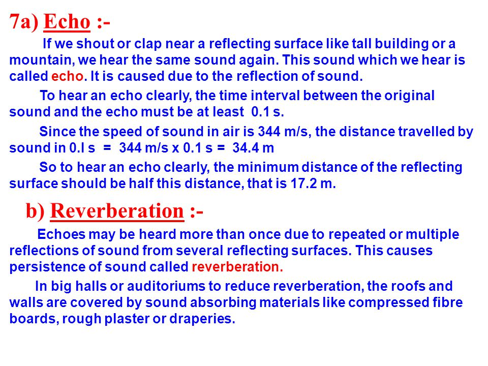 7a) Echo :- If we shout or clap near a reflecting surface like tall building or a mountain, we hear the same sound again. This sound which we hear is