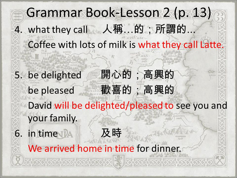 Grammar Book-Lesson 2 (p. 13) 4.what they call …... Coffee with lots of milk is what they call Latte. 5.be delighted be pleased David will be delighte