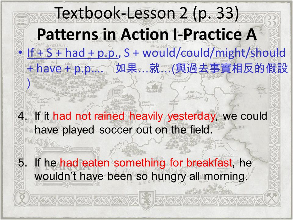 Textbook-Lesson 2 (p. 33) Patterns in Action I-Practice A If + S + had + p.p., S + would/could/might/should + have + p.p…. … …( ) 4.If it had not rain