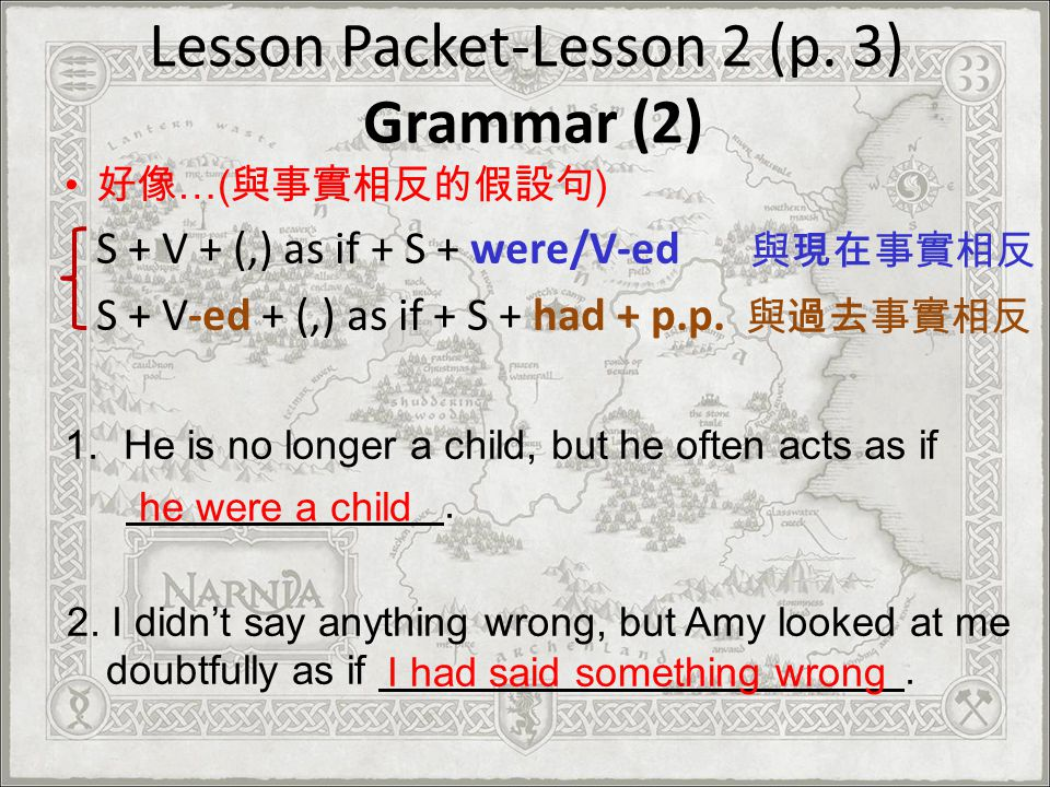 Lesson Packet-Lesson 2 (p. 3) Grammar (2) …( ) S + V + (,) as if + S + were/V-ed S + V-ed + (,) as if + S + had + p.p. 1.He is no longer a child, but