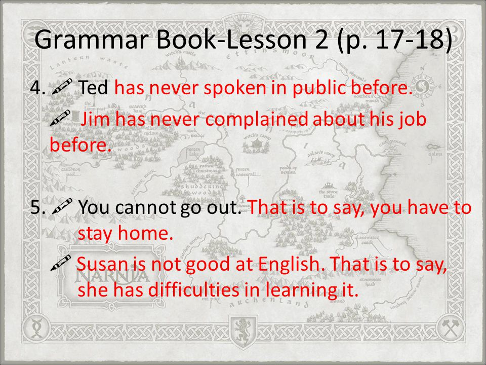 Grammar Book-Lesson 2 (p. 17-18) 4. Ted has never spoken in public before. Jim has never complained about his job before. 5. You cannot go out. That i