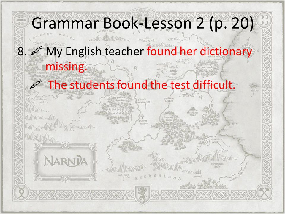 Grammar Book-Lesson 2 (p. 20) 8. My English teacher found her dictionary missing. The students found the test difficult.