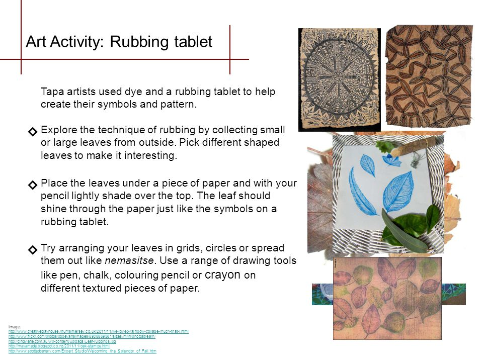Art Activity: Rubbing tablet Tapa artists used dye and a rubbing tablet to help create their symbols and pattern. Explore the technique of rubbing by
