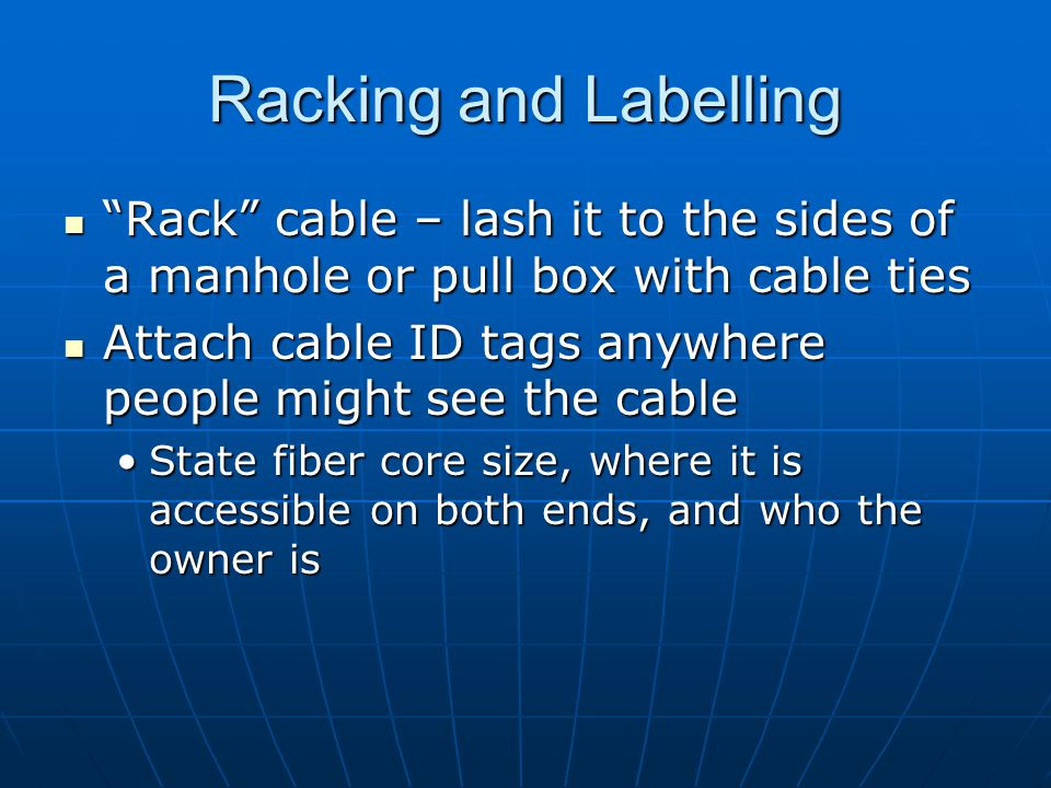 Racking and Labelling Rack cable – lash it to the sides of a manhole or pull box with cable ties Rack cable – lash it to the sides of a manhole or pul
