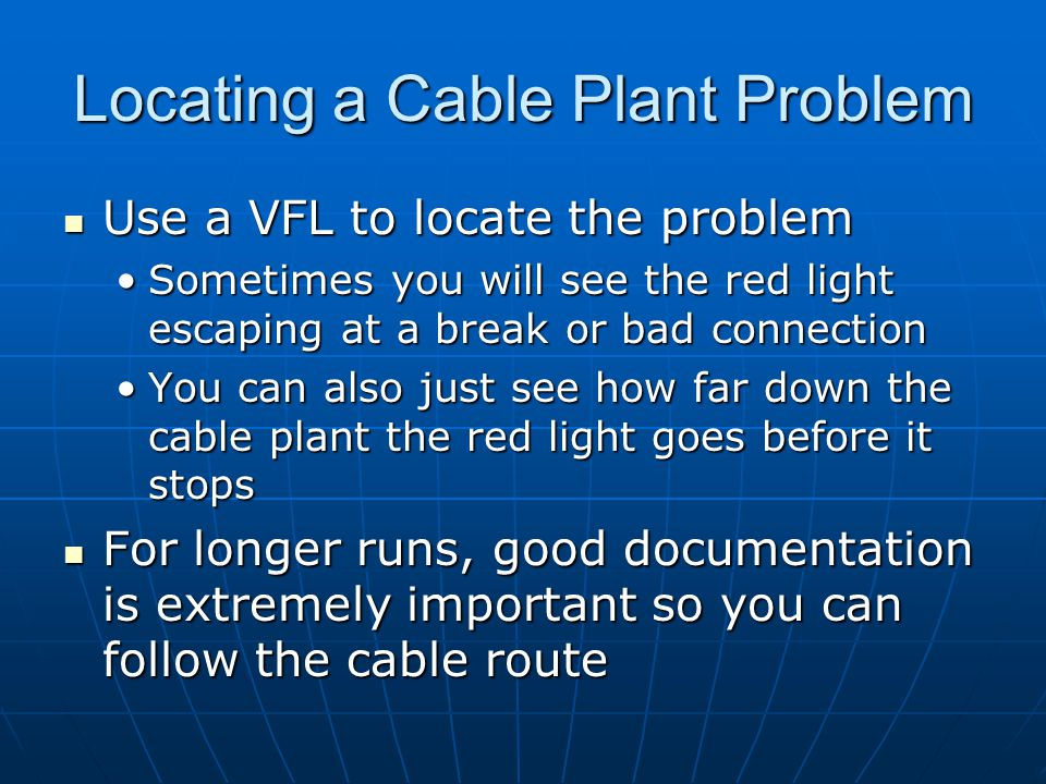Locating a Cable Plant Problem Use a VFL to locate the problem Use a VFL to locate the problem Sometimes you will see the red light escaping at a brea