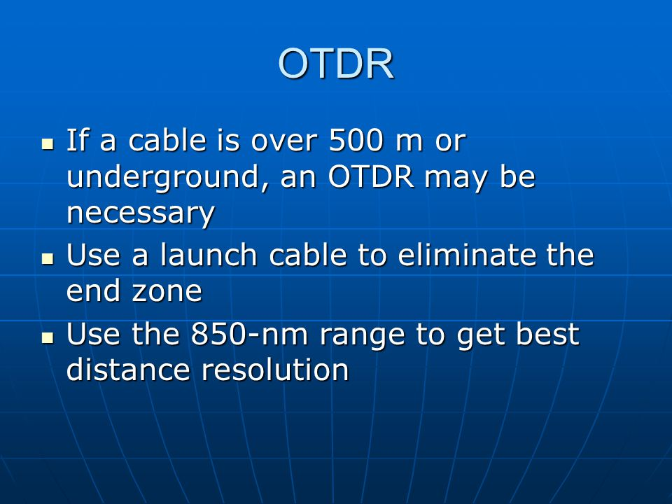 OTDR If a cable is over 500 m or underground, an OTDR may be necessary If a cable is over 500 m or underground, an OTDR may be necessary Use a launch