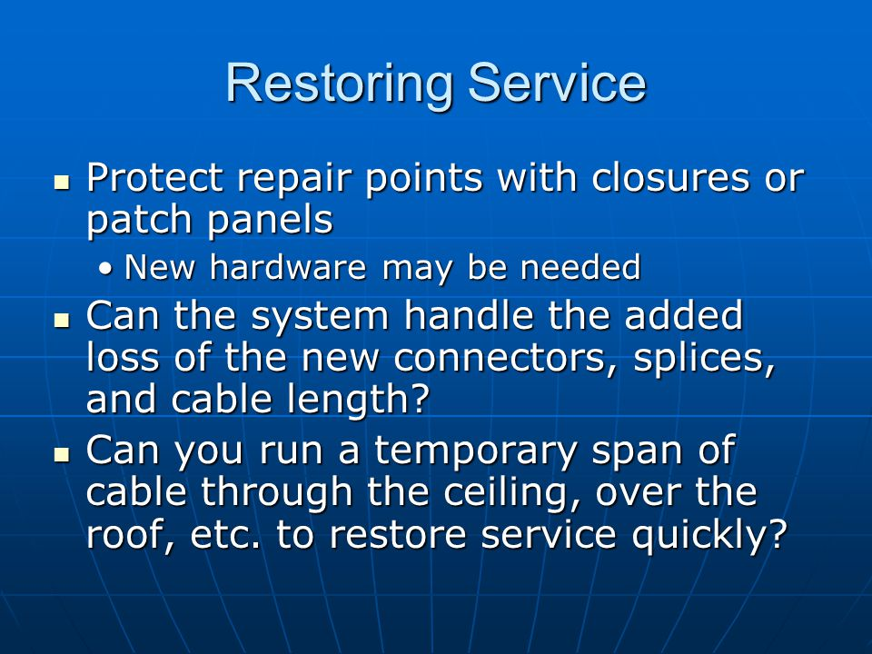 Restoring Service Protect repair points with closures or patch panels Protect repair points with closures or patch panels New hardware may be neededNe