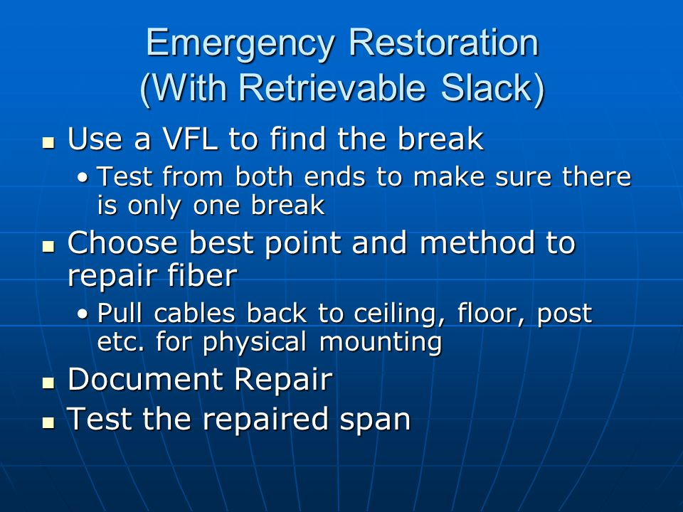 Emergency Restoration (With Retrievable Slack) Use a VFL to find the break Use a VFL to find the break Test from both ends to make sure there is only