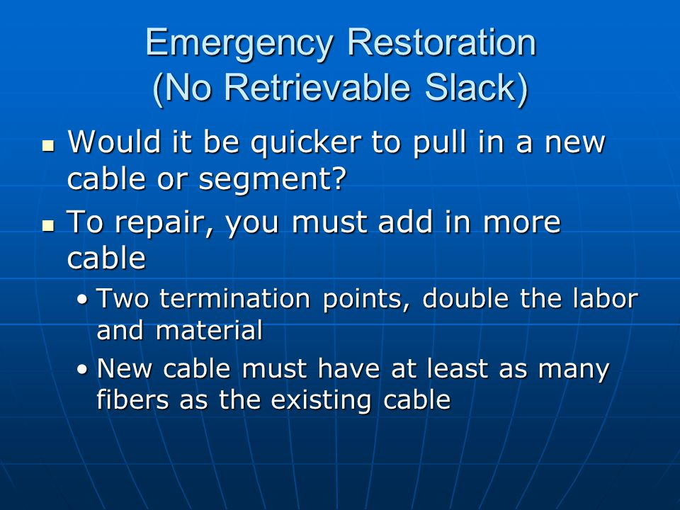 Emergency Restoration (No Retrievable Slack) Would it be quicker to pull in a new cable or segment? Would it be quicker to pull in a new cable or segm