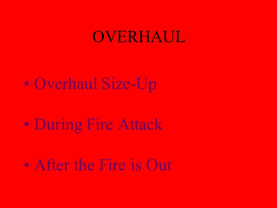 O - OVERHAUL The search for hidden fires. Opening walls, floors, ceilings, window and door frames to search for fire. Number one source for rekindles