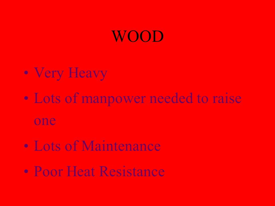 WOOD Very Heavy Lots of manpower needed to raise one Lots of Maintenance Poor Heat Resistance