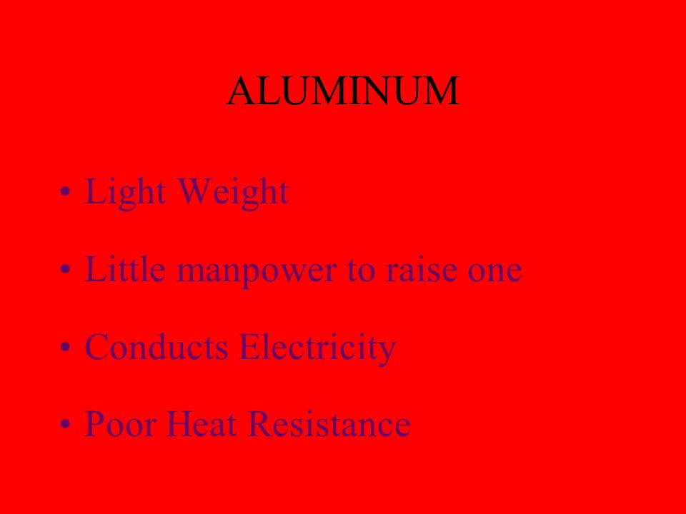 ALUMINUM Light Weight Little manpower to raise one Conducts Electricity Poor Heat Resistance