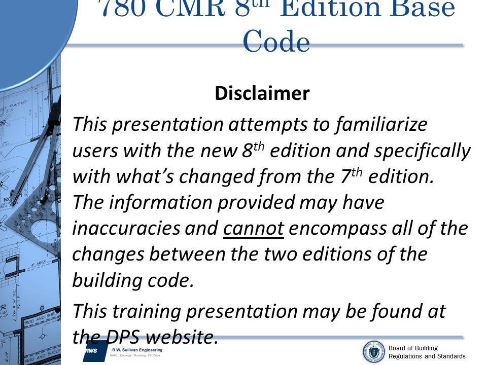 Board of Building Regulations and Standards 780 CMR 8 th Edition Base Code Disclaimer This presentation attempts to familiarize users with the new 8 t