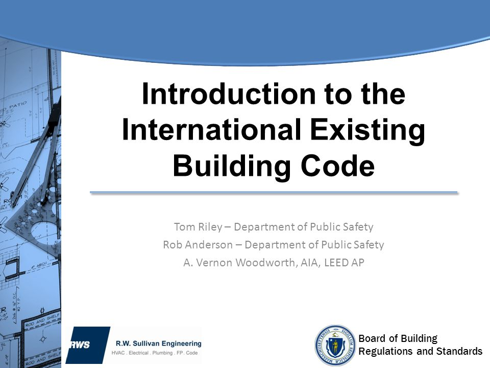Board of Building Regulations and Standards Introduction to the International Existing Building Code Tom Riley – Department of Public Safety Rob Ander