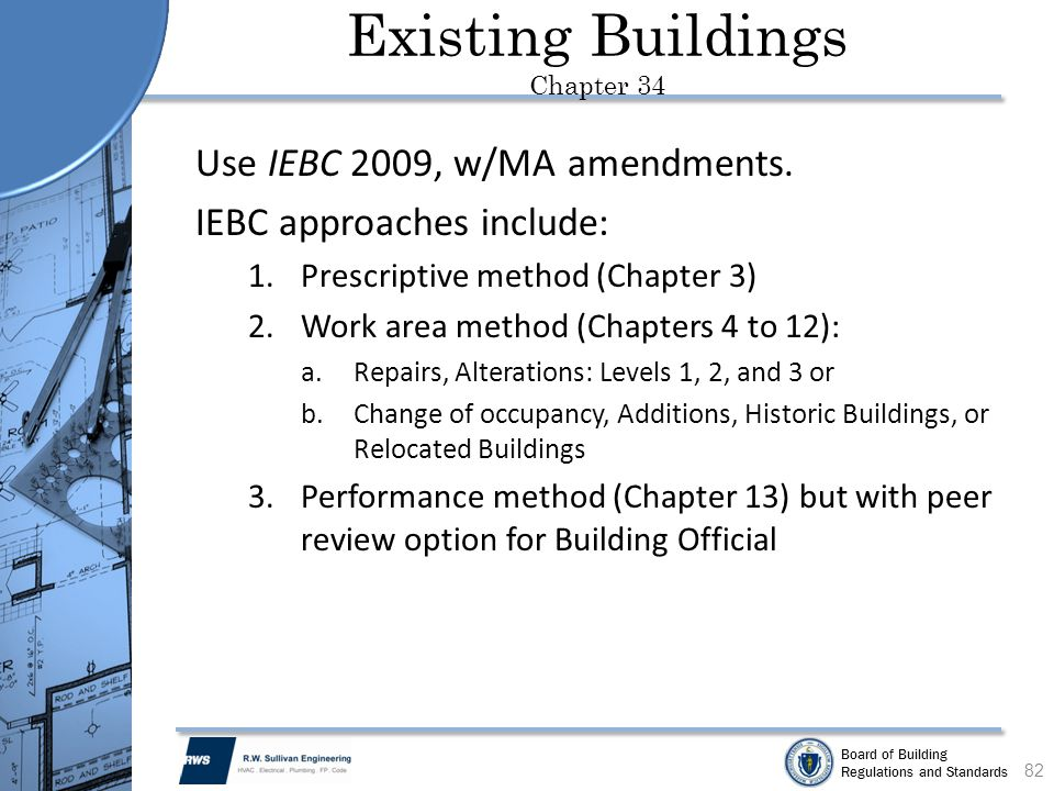 Board of Building Regulations and Standards Existing Buildings Chapter 34 Use IEBC 2009, w/MA amendments. IEBC approaches include: 1.Prescriptive meth