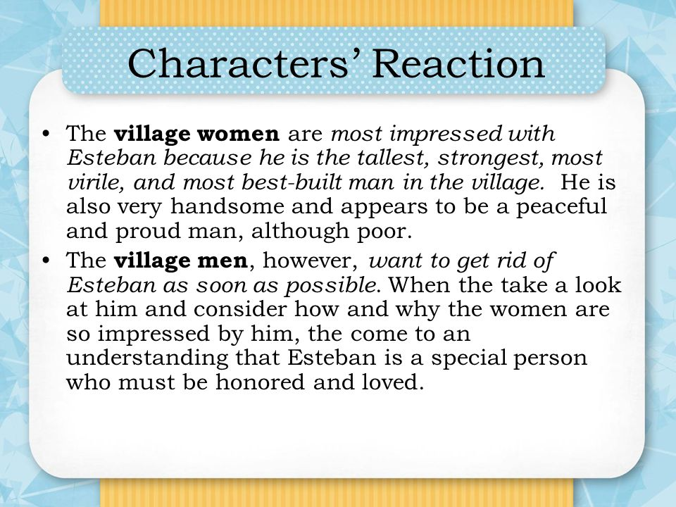 Characters Reaction The village women are most impressed with Esteban because he is the tallest, strongest, most virile, and most best-built man in th