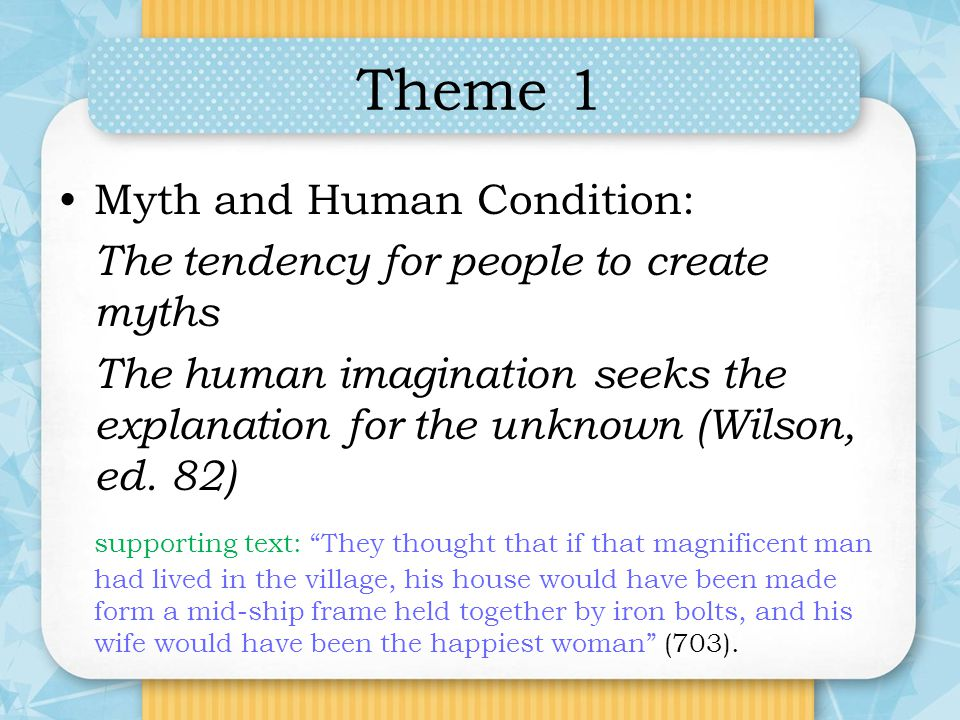 Theme 1 Myth and Human Condition: The tendency for people to create myths The human imagination seeks the explanation for the unknown (Wilson, ed. 82)