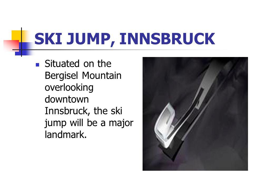 SKI JUMP, INNSBRUCK Situated on the Bergisel Mountain overlooking downtown Innsbruck, the ski jump will be a major landmark.