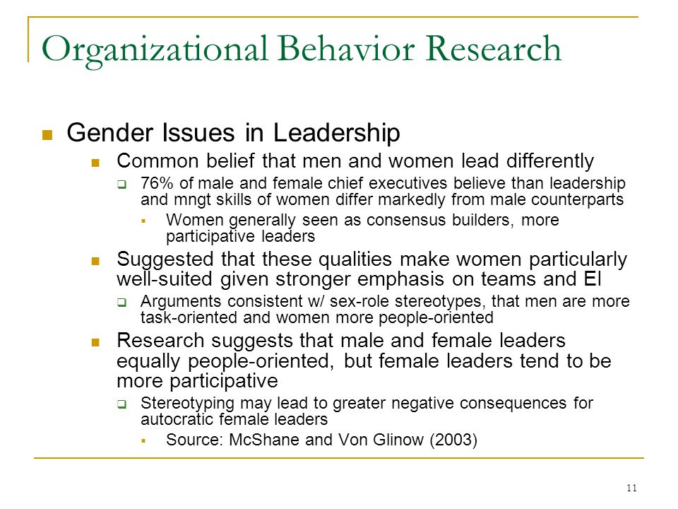 11 Organizational Behavior Research Gender Issues in Leadership Common belief that men and women lead differently 76% of male and female chief executives believe than leadership and mngt skills of women differ markedly from male counterparts Women generally seen as consensus builders, more participative leaders Suggested that these qualities make women particularly well-suited given stronger emphasis on teams and EI Arguments consistent w/ sex-role stereotypes, that men are more task-oriented and women more people-oriented Research suggests that male and female leaders equally people-oriented, but female leaders tend to be more participative Stereotyping may lead to greater negative consequences for autocratic female leaders Source: McShane and Von Glinow (2003)
