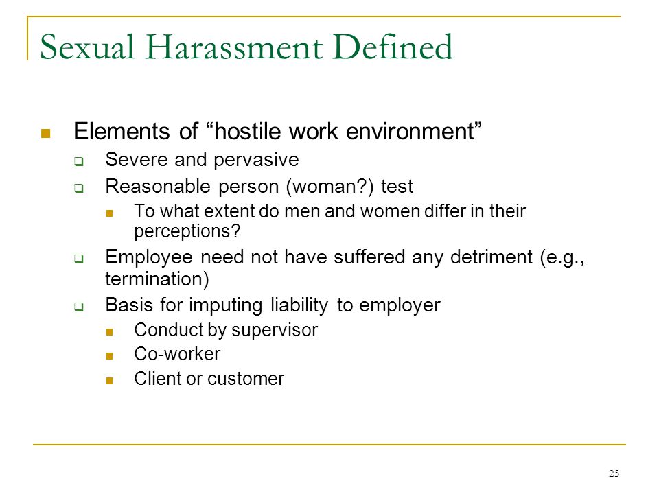 25 Sexual Harassment Defined Elements of hostile work environment Severe and pervasive Reasonable person (woman ) test To what extent do men and women differ in their perceptions.