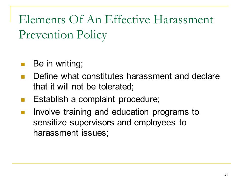 27 Elements Of An Effective Harassment Prevention Policy Be in writing; Define what constitutes harassment and declare that it will not be tolerated; Establish a complaint procedure; Involve training and education programs to sensitize supervisors and employees to harassment issues;
