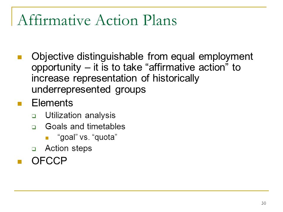 30 Affirmative Action Plans Objective distinguishable from equal employment opportunity – it is to take affirmative action to increase representation of historically underrepresented groups Elements Utilization analysis Goals and timetables goal vs.