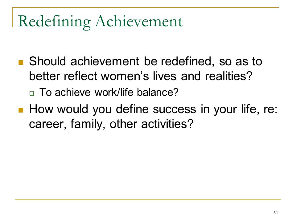 31 Redefining Achievement Should achievement be redefined, so as to better reflect womens lives and realities.