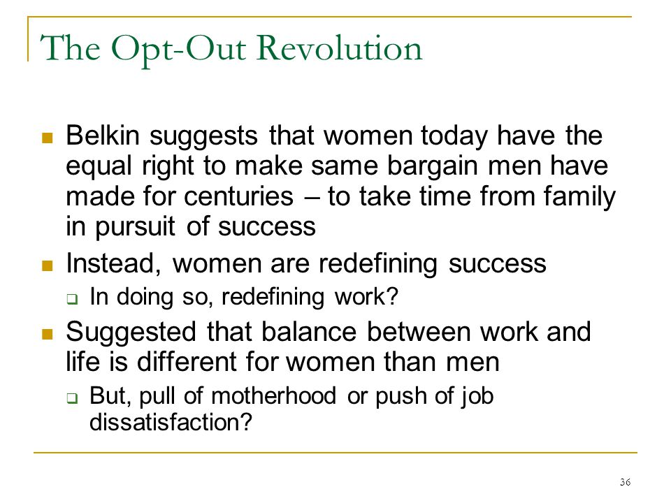 36 The Opt-Out Revolution Belkin suggests that women today have the equal right to make same bargain men have made for centuries – to take time from family in pursuit of success Instead, women are redefining success In doing so, redefining work.