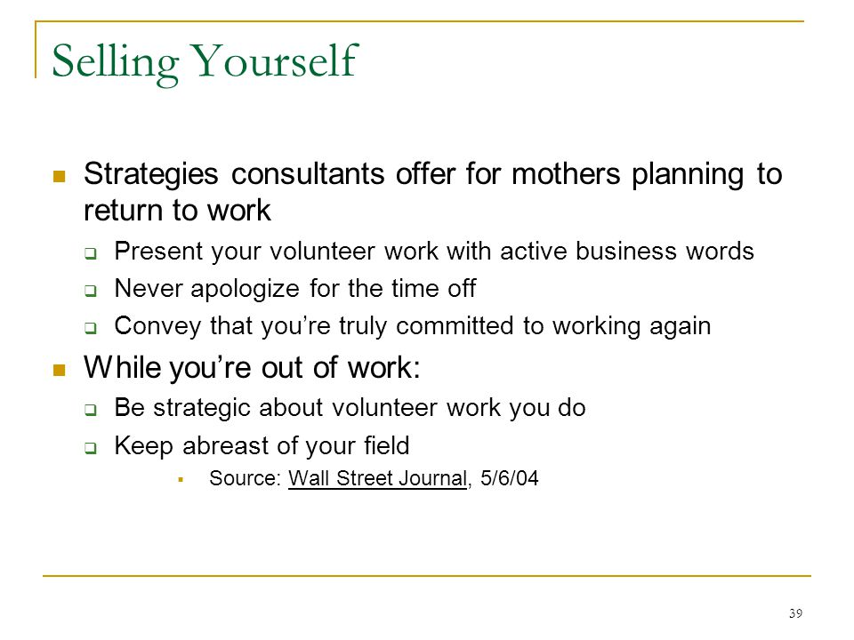 39 Selling Yourself Strategies consultants offer for mothers planning to return to work Present your volunteer work with active business words Never apologize for the time off Convey that youre truly committed to working again While youre out of work: Be strategic about volunteer work you do Keep abreast of your field Source: Wall Street Journal, 5/6/04