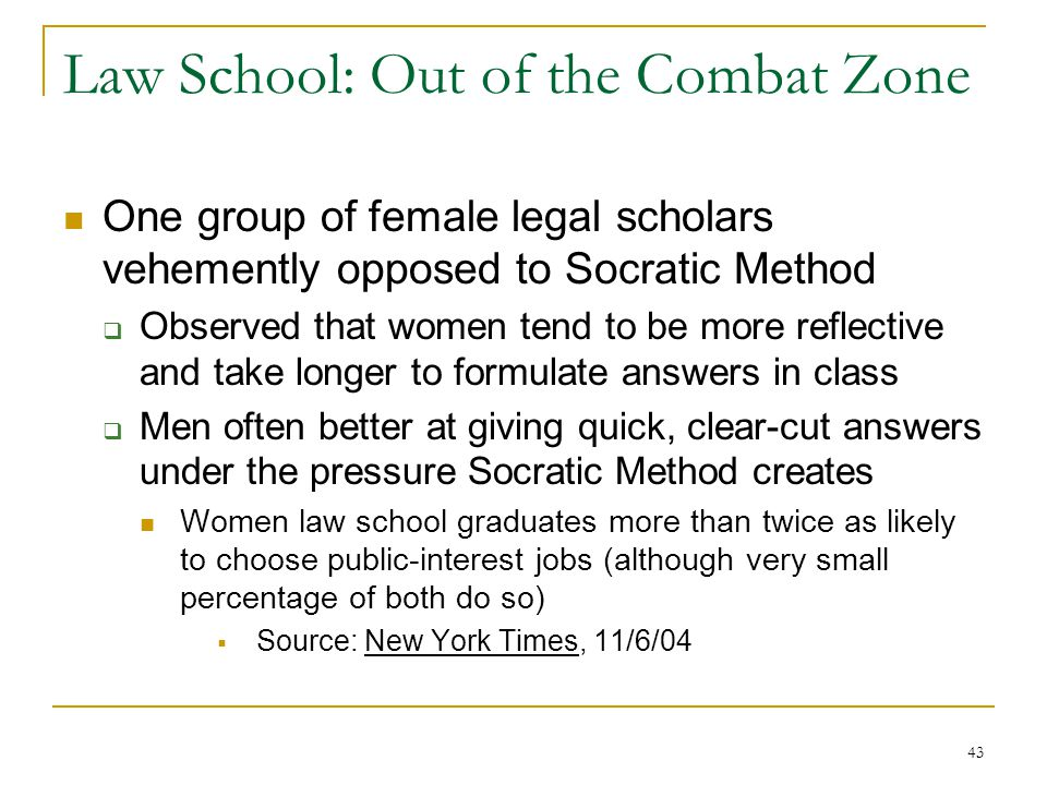 43 Law School: Out of the Combat Zone One group of female legal scholars vehemently opposed to Socratic Method Observed that women tend to be more reflective and take longer to formulate answers in class Men often better at giving quick, clear-cut answers under the pressure Socratic Method creates Women law school graduates more than twice as likely to choose public-interest jobs (although very small percentage of both do so) Source: New York Times, 11/6/04