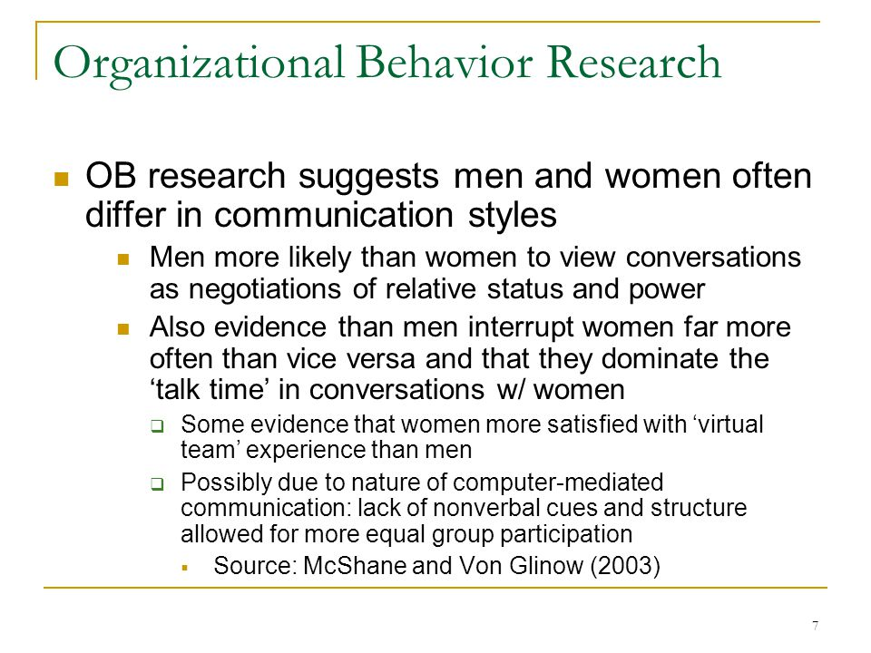7 Organizational Behavior Research OB research suggests men and women often differ in communication styles Men more likely than women to view conversations as negotiations of relative status and power Also evidence than men interrupt women far more often than vice versa and that they dominate the talk time in conversations w/ women Some evidence that women more satisfied with virtual team experience than men Possibly due to nature of computer-mediated communication: lack of nonverbal cues and structure allowed for more equal group participation Source: McShane and Von Glinow (2003)