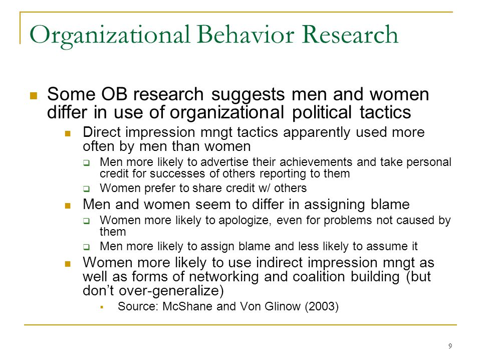 9 Organizational Behavior Research Some OB research suggests men and women differ in use of organizational political tactics Direct impression mngt tactics apparently used more often by men than women Men more likely to advertise their achievements and take personal credit for successes of others reporting to them Women prefer to share credit w/ others Men and women seem to differ in assigning blame Women more likely to apologize, even for problems not caused by them Men more likely to assign blame and less likely to assume it Women more likely to use indirect impression mngt as well as forms of networking and coalition building (but dont over-generalize) Source: McShane and Von Glinow (2003)