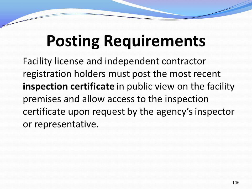 Posting Requirements Facility license and independent contractor registration holders must post the most recent inspection certificate in public view