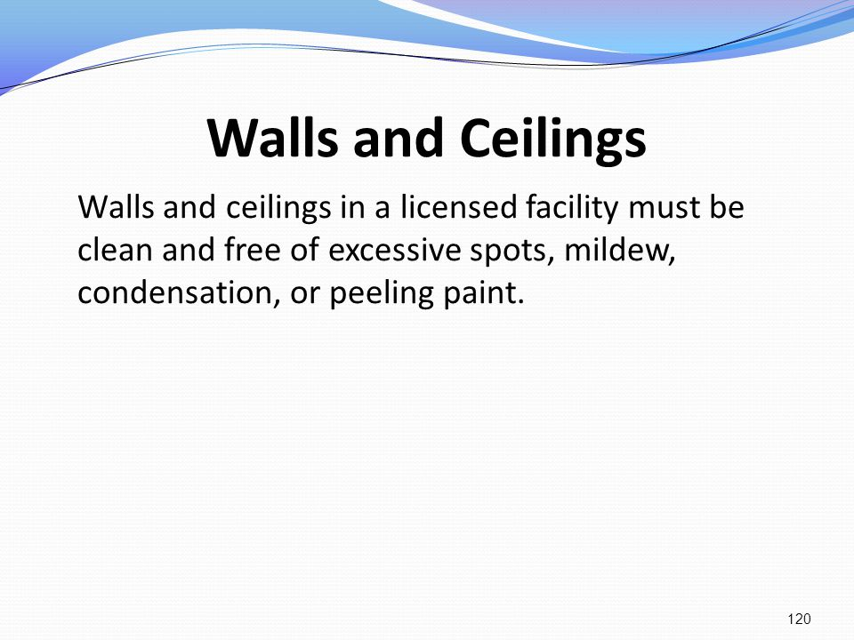 Walls and Ceilings Walls and ceilings in a licensed facility must be clean and free of excessive spots, mildew, condensation, or peeling paint. 120