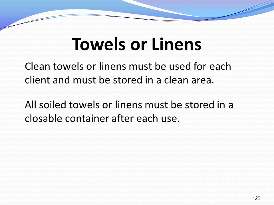 Towels or Linens Clean towels or linens must be used for each client and must be stored in a clean area. All soiled towels or linens must be stored in