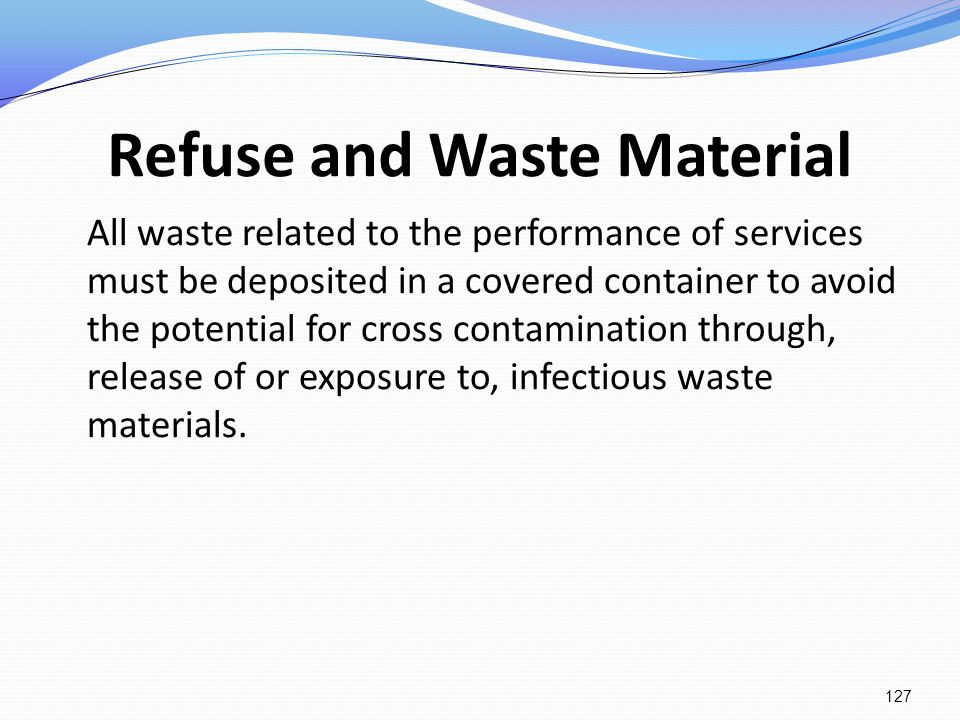 Refuse and Waste Material All waste related to the performance of services must be deposited in a covered container to avoid the potential for cross c