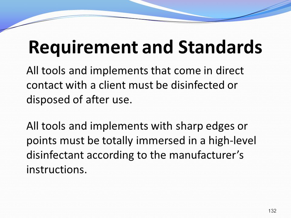 Requirement and Standards All tools and implements that come in direct contact with a client must be disinfected or disposed of after use. All tools a