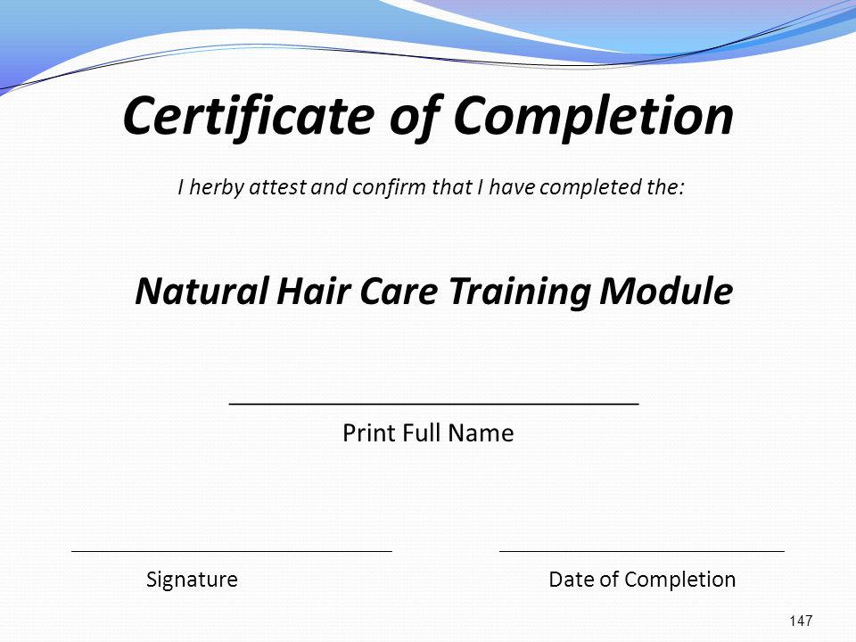 Certificate of Completion I herby attest and confirm that I have completed the: Natural Hair Care Training Module _______________________ Print Full N