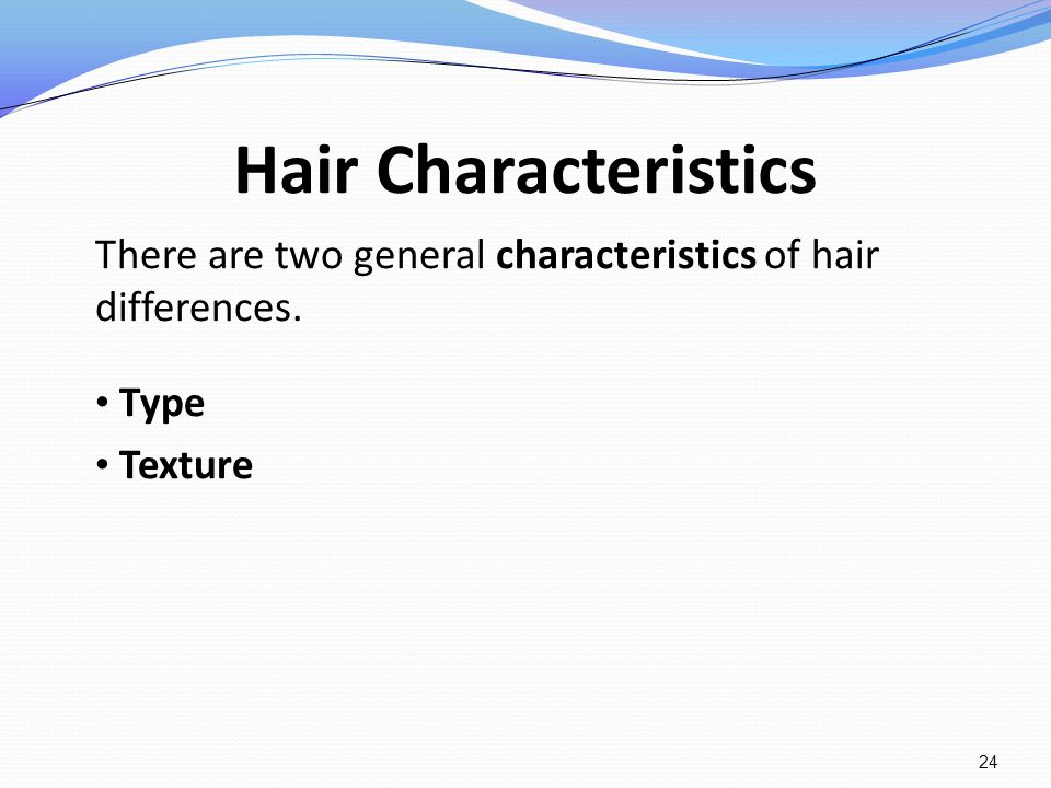 Hair Characteristics There are two general characteristics of hair differences. Type Texture 24