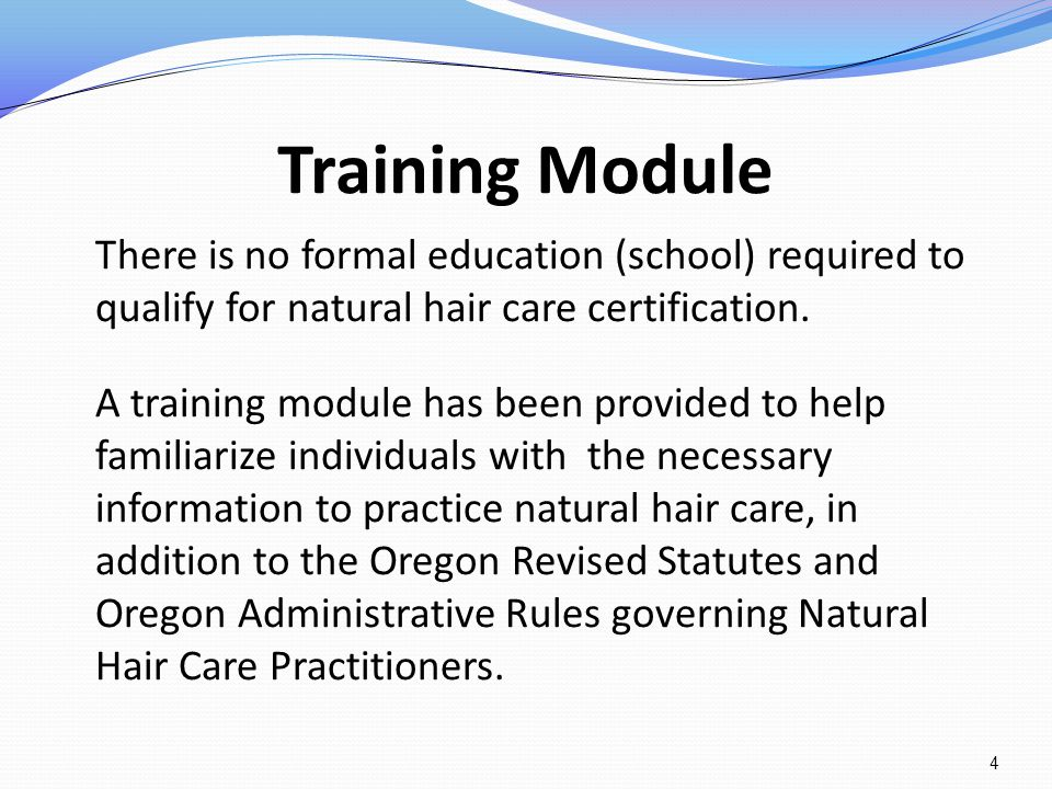 Training Module There is no formal education (school) required to qualify for natural hair care certification. A training module has been provided to