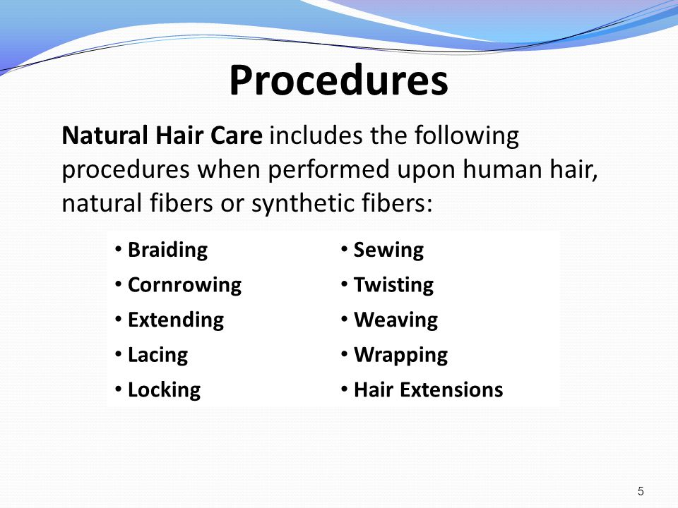 Procedures Natural Hair Care includes the following procedures when performed upon human hair, natural fibers or synthetic fibers: Braiding Sewing Cor